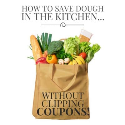 How To Save Dough in the Kitchen… Without Clipping Coupons!